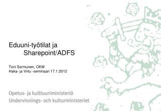 Eduuni-työtilat ja  Sharepoint/ADFS Toni Sormunen, OKM Haka- ja Virtu -seminaari 17.1.2012