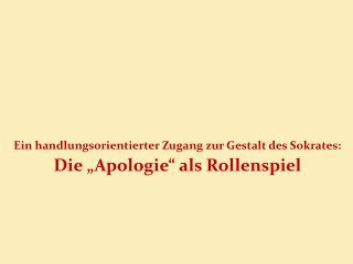 Ein handlungsorientierter Zugang zur Gestalt des Sokrates: Die �Apologie� als Rollenspiel