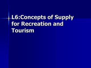 L6:Concepts of Supply for Recreation and Tourism