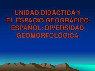 UNIDAD DIDÁCTICA 1 EL ESPACIO GEOGRÁFICO ESPAÑOL: DIVERSIDAD GEOMORFOLÓGICA