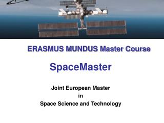 ERASMUS MUNDUS Master Course SpaceMaster Joint European Master  in  Space Science and Technology