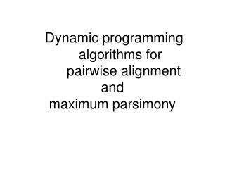 Dynamic programming 			algorithms for 			pairwise alignment  and  maximum parsimony