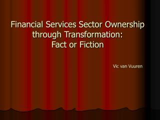 Financial Services Sector Ownership through Transformation: Fact or Fiction Vic van Vuuren