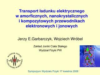 Jerzy E.Garbarczyk, Wojciech Wróbel Zakład Joniki Ciała Stałego  Wydział Fizyki PW
