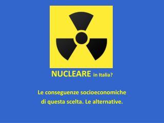 NUCLEARE  in Italia? Le conseguenze socioeconomiche di questa scelta. Le alternative.