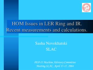 HOM Issues in LER Ring and IR. Recent measurements and calculations.