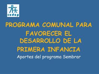 PROGRAMA COMUNAL PARA FAVORECER EL DESARROLLO DE LA PRIMERA INFANCIA Aportes del programa Sembrar