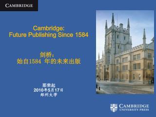 Cambridge:  Future Publishing Since 1584 剑桥: 始自 1584  年的未来出版 那荣起 2010 年 5 月 17 日 郑州大学