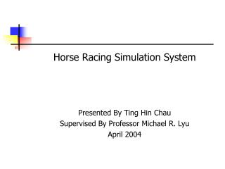 Horse Racing Simulation System  Presented By Ting Hin Chau Supervised By Professor Michael R. Lyu