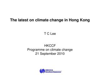 The latest on climate change in Hong Kong T C Lee HKCCF Programme on climate change
