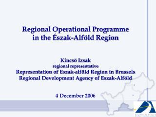 Regional Operational Programme  in the Észak-Alföld Region Kincsö Izsak regional representative