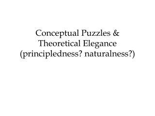 Conceptual Puzzles &  Theoretical Elegance  (principledness? naturalness?)