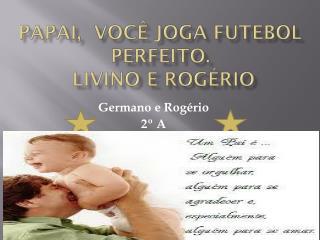 Papai,  você joga futebol perfeito. livino  e Rogério
