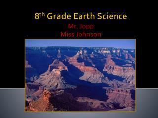 8 th  Grade Earth Science Mr. Jopp Miss Johnson