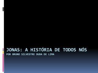 Jonas: a  HISTÓRIA  de todos nós POR BRUNO SILVESTRE DUDA DE LIMA