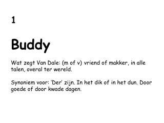 1 Buddy Wat zegt Van Dale: (m of v) vriend of makker, in alle talen, overal ter wereld.