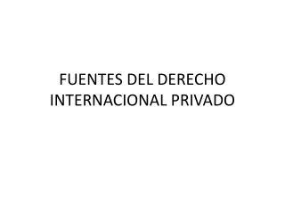 FUENTES DEL DERECHO INTERNACIONAL PRIVADO