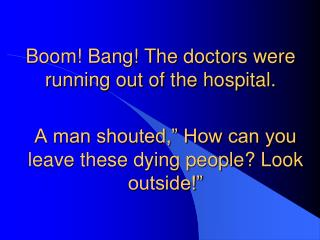Boom! Bang! The doctors were running out of the hospital.