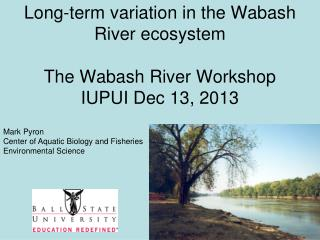 Long-term variation in the Wabash River ecosystem The Wabash River Workshop IUPUI Dec 13, 2013