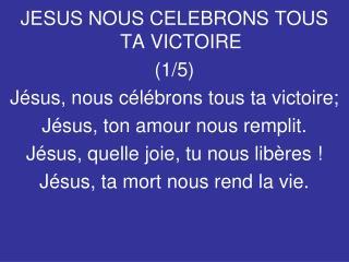 JESUS NOUS CELEBRONS TOUS TA VICTOIRE (1/5) Jésus, nous célébrons tous ta victoire;