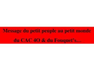 Message du petit peuple au petit monde  du CAC 4O & du Fouquet's…