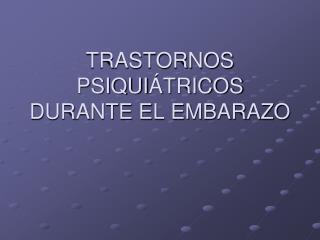 TRASTORNOS PSIQUI TRICOS DURANTE EL EMBARAZO