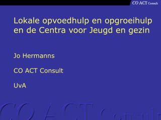 Lokale opvoedhulp en opgroeihulp en de Centra voor Jeugd en gezin Jo Hermanns CO ACT Consult UvA