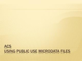 ACS  Using Public Use  Microdata  Files