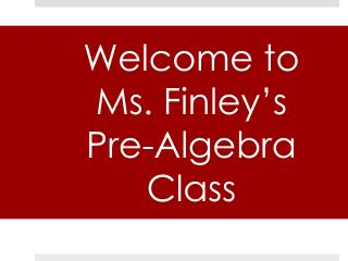 Welcome to  Ms. Finley's  Pre-Algebra Class