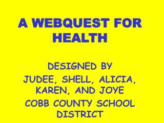 A WEBQUEST FOR HEALTH DESIGNED BY JUDEE, SHELL, ALICIA, KAREN, AND JOYE