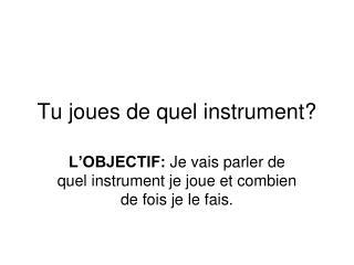 Tu joues de quel instrument?