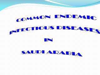 COMMON  ENDEMIC        INFECTIOUS DISEASES  IN  SAUDI ARABIA