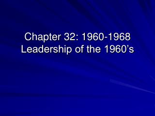 Chapter 32: 1960-1968 Leadership of the 1960's