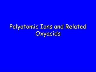 Polyatomic Ions and Related Oxyacids