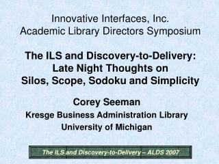 Innovative Interfaces, Inc. Academic Library Directors Symposium   The ILS and Discovery-to-Delivery: Late Night Thought