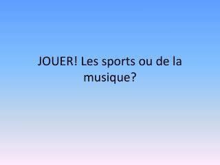 JOUER! Les sports  ou  de la  musique ?