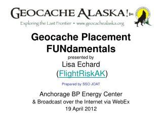Geocache Placement FUNdamentals presented by Lisa Echard  ( FlightRiskAK ) Prepared by SSO JOAT