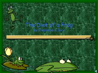 The Diet of a Frog By Stephanie & Jory