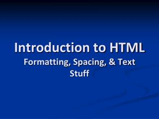 Introduction to HTML Formatting, Spacing, & Text Stuff