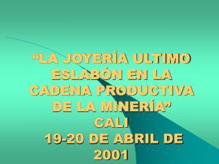 """""""LA JOYERÍA ULTIMO ESLABÓN EN LA CADENA PRODUCTIVA DE LA MINERÍA"""" CALI  19-20 DE ABRIL DE 2001"""