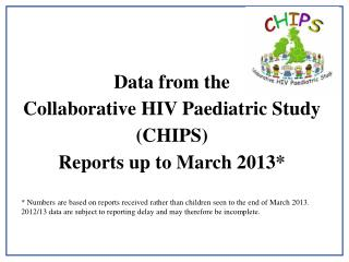 Data from the Collaborative HIV Paediatric Study (CHIPS)  Reports up to March 2013*