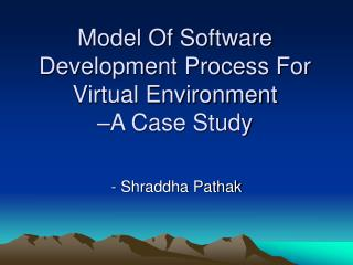 Model Of Software Development Process For Virtual Environment  –A Case Study