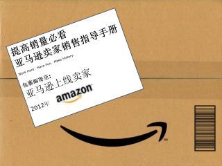 提高销量必看 亚马逊卖家销售指导手册 Work Hard.  Have Fun.  Make History. 包裹邮寄至 : 亚马逊上线卖家 2012 年