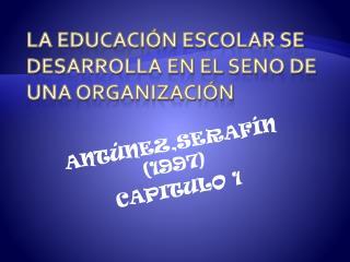 LA EDUCACIÓN ESCOLAR SE DESARROLLA EN EL SENO DE UNA ORGANIZACIÓN