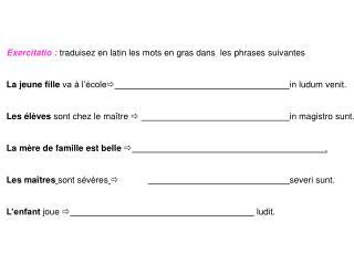 Exercitatio�: traduisez en latin les mots en gras dans  les phrases suivantes