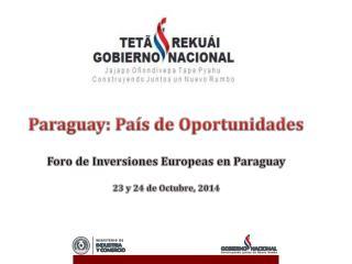 Paraguay: País de Oportunidades Foro de Inversiones Europeas en Paraguay 23 y 24 de Octubre, 2014