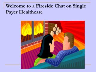 Welcome to a Fireside Chat on Single Payer Healthcare