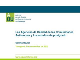 Las Agencias de Calidad de las Comunidades Autónomas y los estudios de postgrado Gemma Rauret