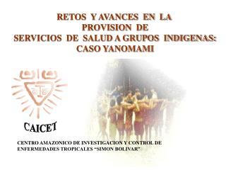 RETOS  Y AVANCES  EN  LA  PROVISION  DE  SERVICIOS  DE  SALUD A GRUPOS  INDIGENAS:  CASO YANOMAMI