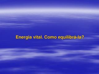 Energia vital. Como equilibrá-la?